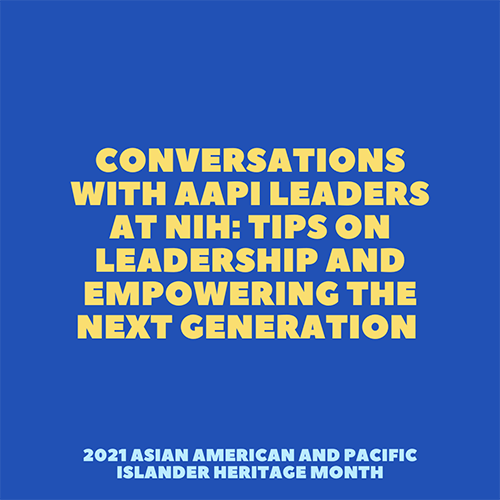 Conversations with AAPI Leaders at NIH: Tips on Leadership and Empowering the Next Generation
