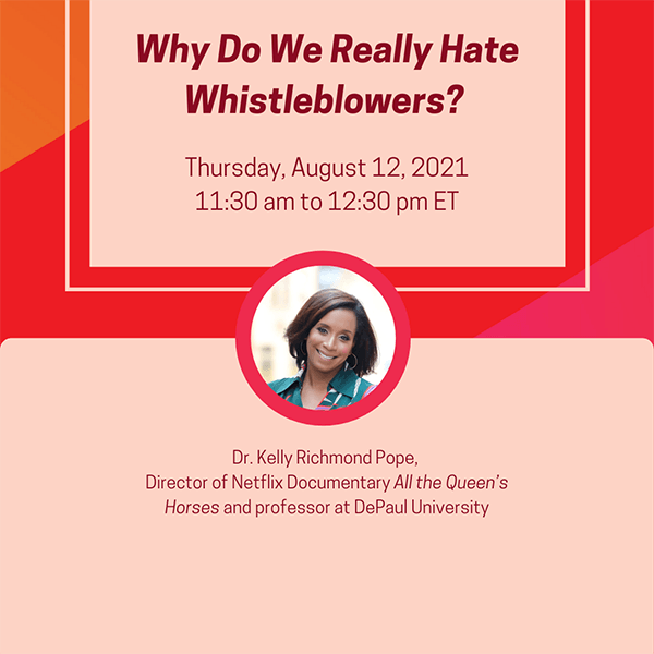 Why Do We Really Hate Whistleblowers? Thursday, August 12, 2021, 11:30 am to 12:30 pm ET; Dr. Kelly Richmond Pope, Director of Netflix Documentary All the Queen's Horses and professor at DePaul University