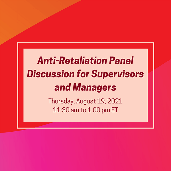 Anti-Retaliation Panel Discussion: For Supervisors and Managers; Thursday, August 19, 2021, 11:30 am to 1:00 pm ET