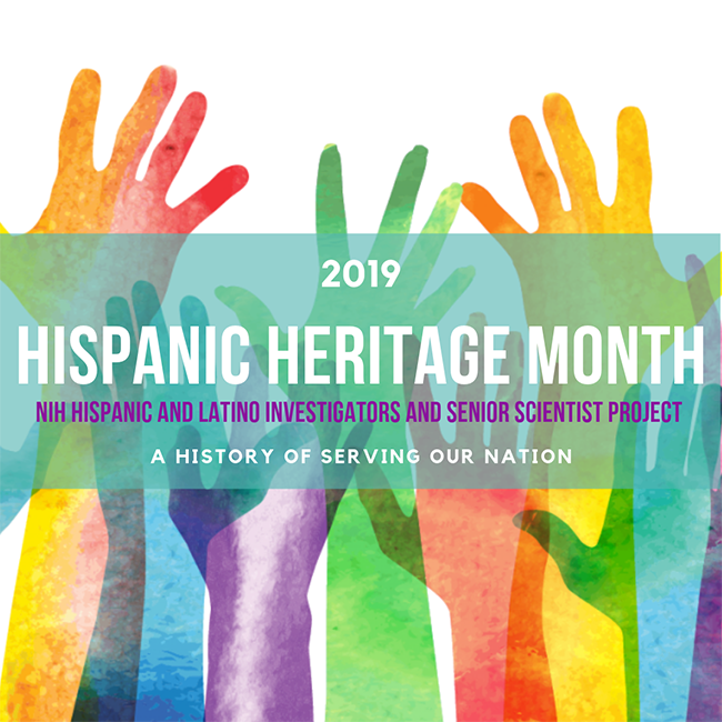 Graphic of colorful hands and text stating 2019 Hispanic Heritage Month - NIH Hispanic and Latino Investigators and Senior Scientist Project - A History of Serving our Nation