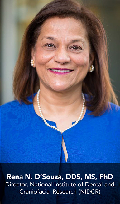 Rena N. D'Souza, DDS, MS, PhD; Director, National Institute of Dental and Craniofacial Research (NIDCR)