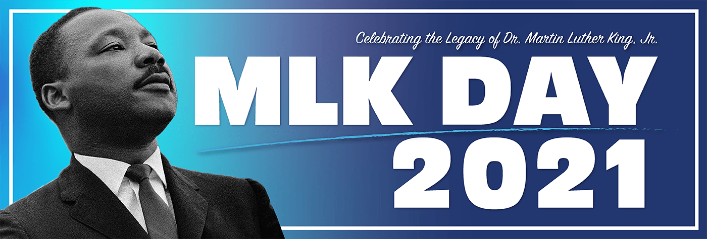 Celebrating the legacy of Dr. Martin Luther King, Jr. MLK Day 2021