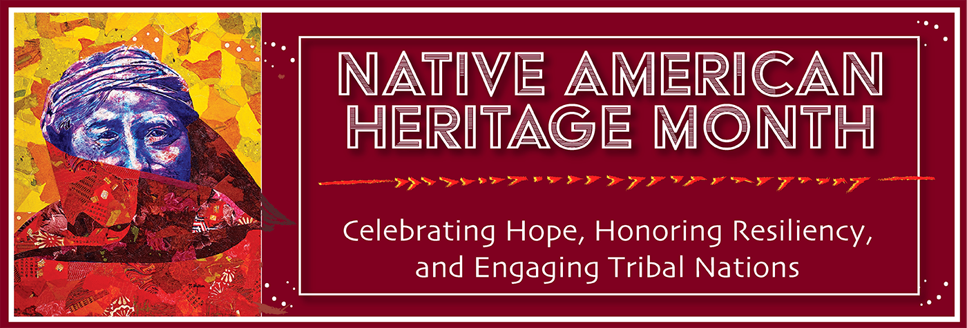 Native American Heritage Month. Celebrating hope, honoring resiliency, and engaging tribal nations.