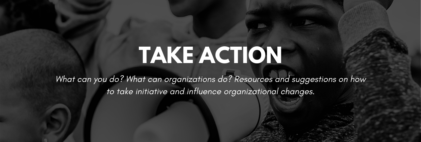 What can you do? What can organizations do? Resources and suggestions on how to take initiative and influence organizational changes.