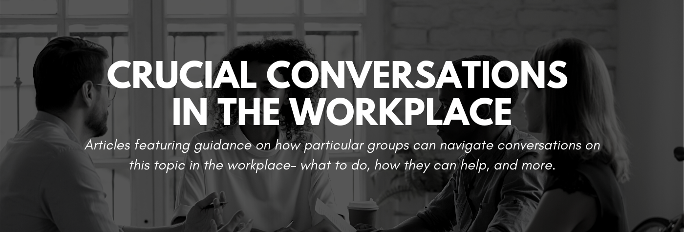 Articles featuring guidance on how particular groups can navigate conversations on this topic in the workplace - what to do, how they can help, and more.
