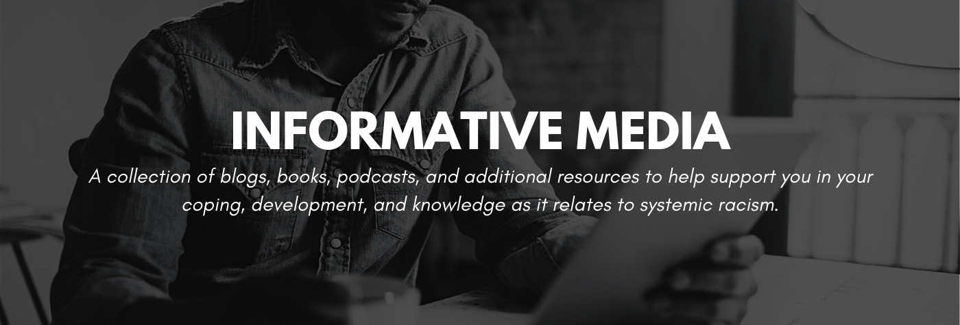 A collection of informative media to help support you in your coping, development, and knowledge as it relates to systemic racism.