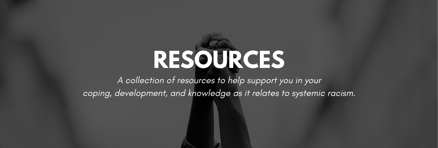 A collection of resources to help support you in your coping, development, and knowledge as it relates to systemic racism.