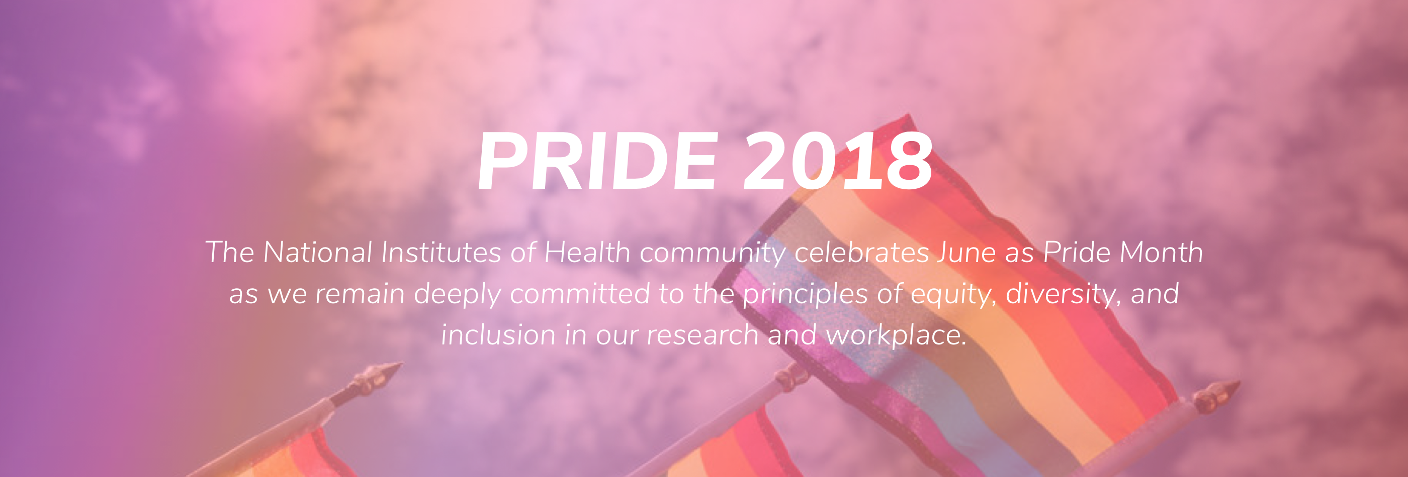 PRIDE 2018. The NIH is pleased to celebrate June as Pride Month as we remain deeply committed to the principles of equity, diversity, and inclusion in our research and our workplace.