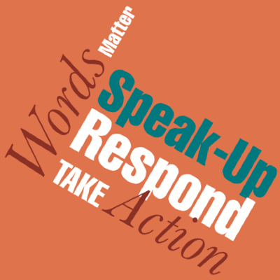Words matter, speak-up, respond, take action!