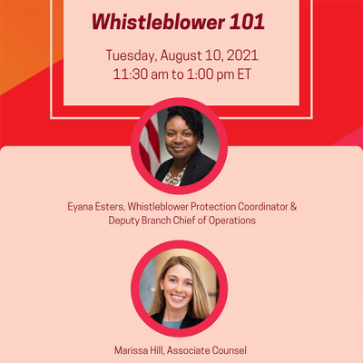 Whistleblower 101, Tuesday, August 10, 2021, 11:30 am to 1:00 pm ET; Eyana Esters, Whistleblower Protection Coordinator and Deputy Branch Chief of Operations; Marissa Hill, Associate Counsel
