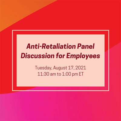 Anti-Retaliation Panel Discussion: For Employees; Tuesday, August 17, 2021, 11:30 am to 1:00 pm ET