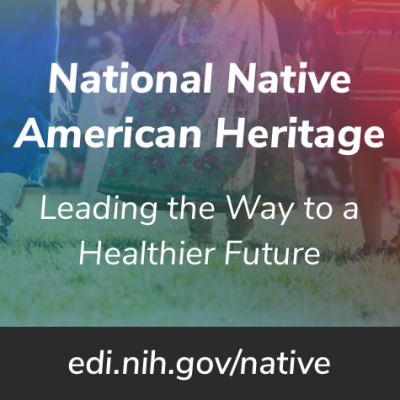 Native American Heritage Month 2018. Leading the way to a healthier future. edi.nih.gov/native